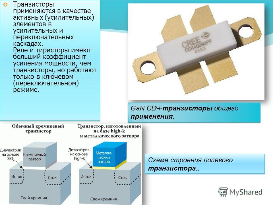 Транзисторы применяются в качестве активных (усилительных) элементов в усилительных и переключательных каскадах. Реле и тиристоры имеют больший коэффициент усиления мощности, чем транзисторы, но работают только в ключевом (переключательном) режиме. G