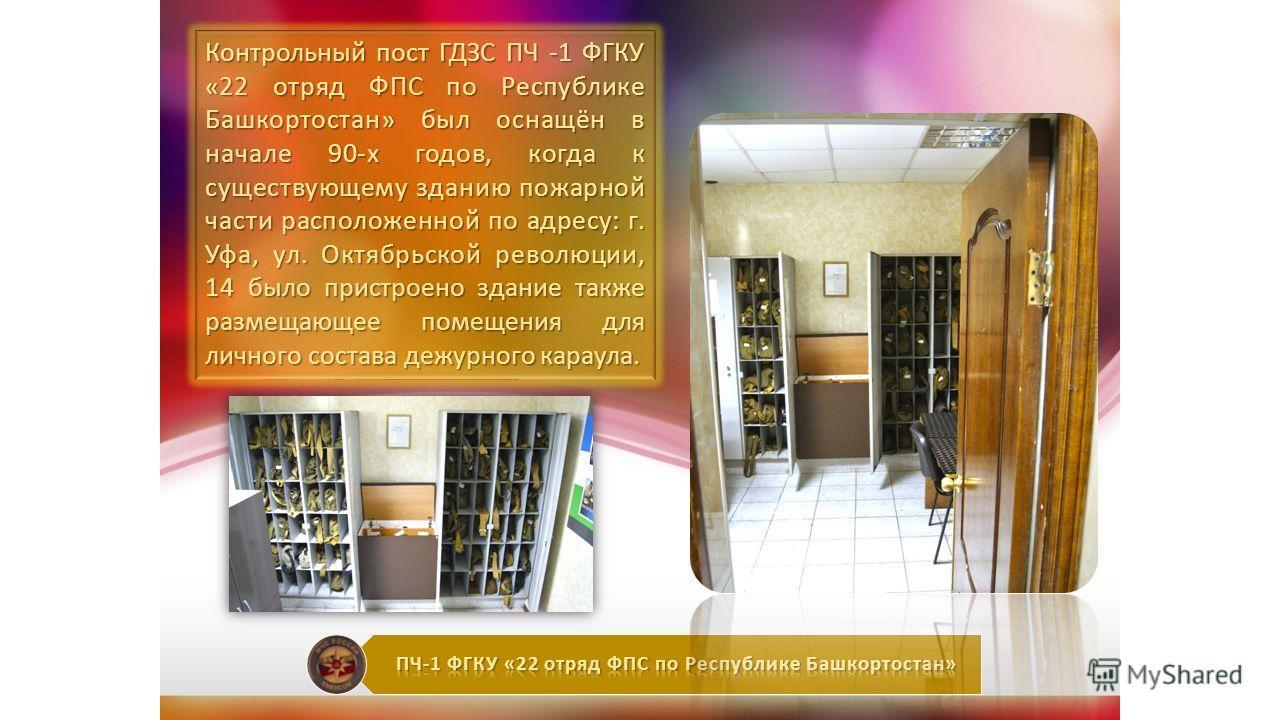 Контрольный пост ГДЗС ПЧ -1 ФГКУ «22 отряд ФПС по Республике Башкортостан» был оснащён в начале 90-х годов, когда к существующему зданию пожарной части расположенной по адресу: г. Уфа, ул. Октябрьской революции, 14 было пристроено здание также размещ