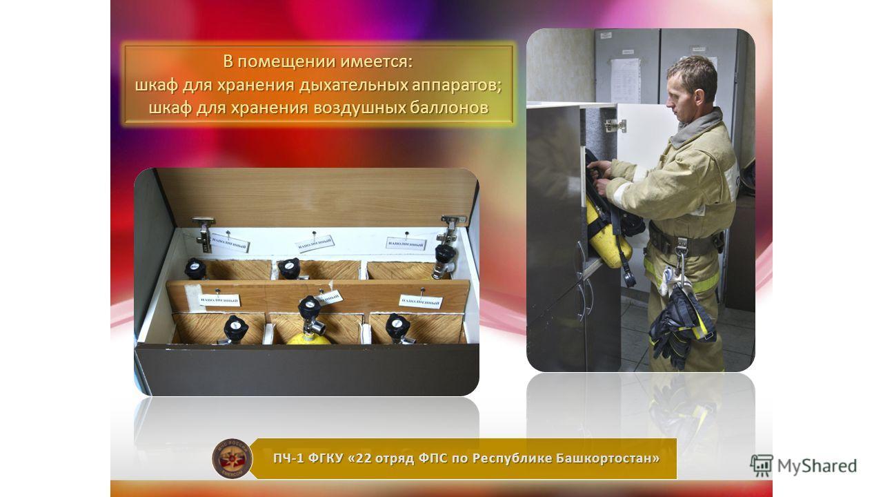 ПЧ-1 ФГКУ «22 отряд ФПС по Республике Башкортостан» В помещении имеется: шкаф для хранения дыхательных аппаратов; шкаф для хранения воздушных баллонов