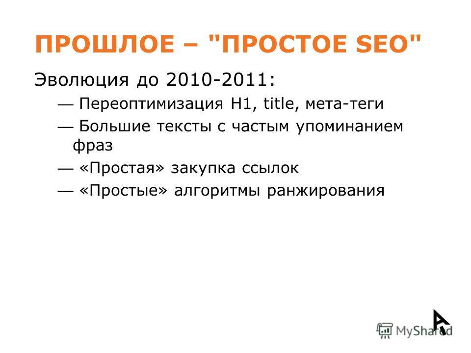 ПРОШЛОЕ – ПРОСТОЕ SEO Эволюция до 2010-2011: Переоптимизация H1, title, мета-теги Большие тексты с частым упоминанием фраз «Простая» закупка ссылок «Простые» алгоритмы ранжирования
