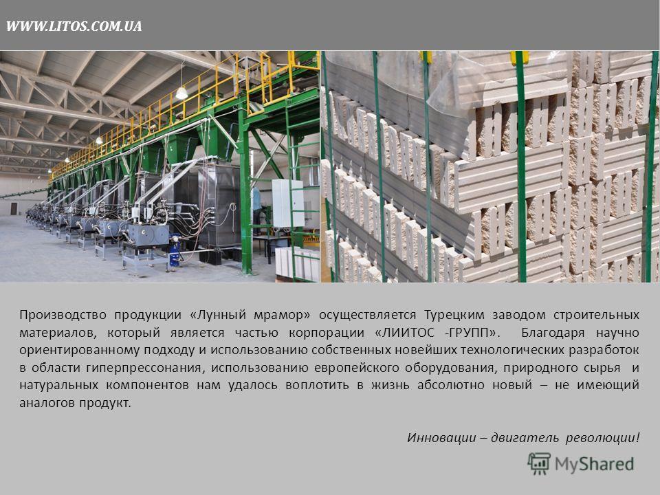 WWW.LITOS.COM.UA Производство продукции «Лунный мрамор» осуществляется Турецким заводом строительных материалов, который является частью корпорации «ЛИИТОС -ГРУПП». Благодаря научно ориентированному подходу и использованию собственных новейших технол