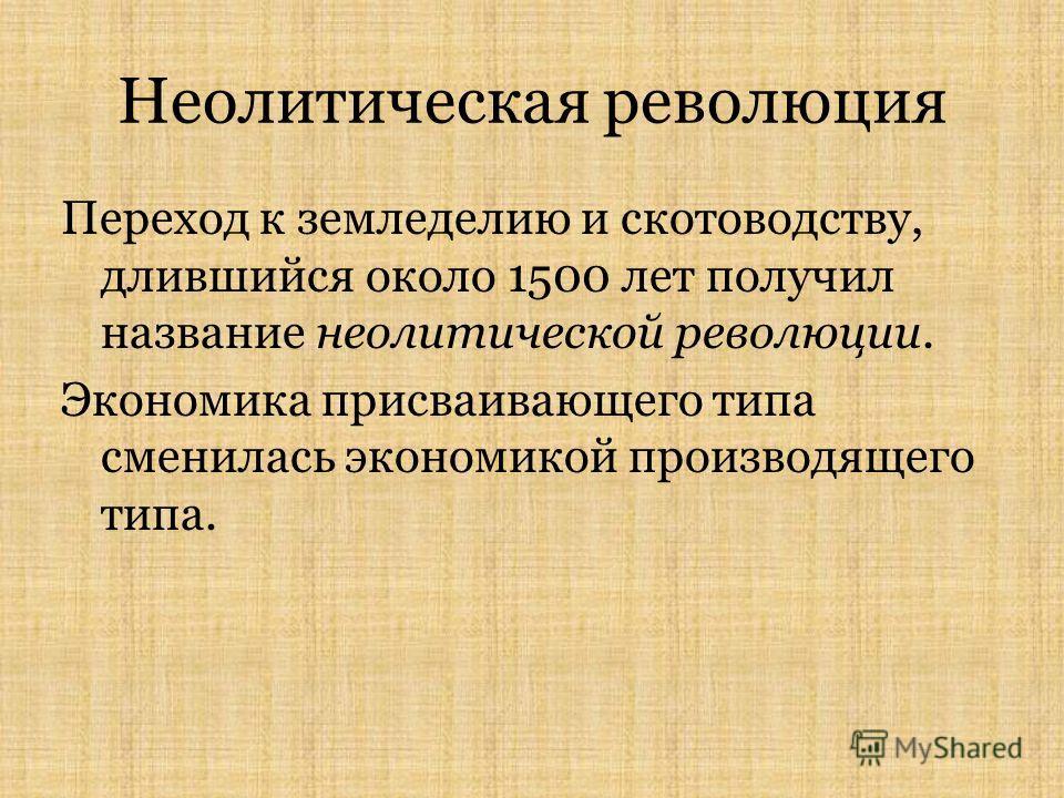 Неолитическая революция Переход к земледелию и скотоводству, длившийся около 1500 лет получил название неолитической революции. Экономика присваивающего типа сменилась экономикой производящего типа.