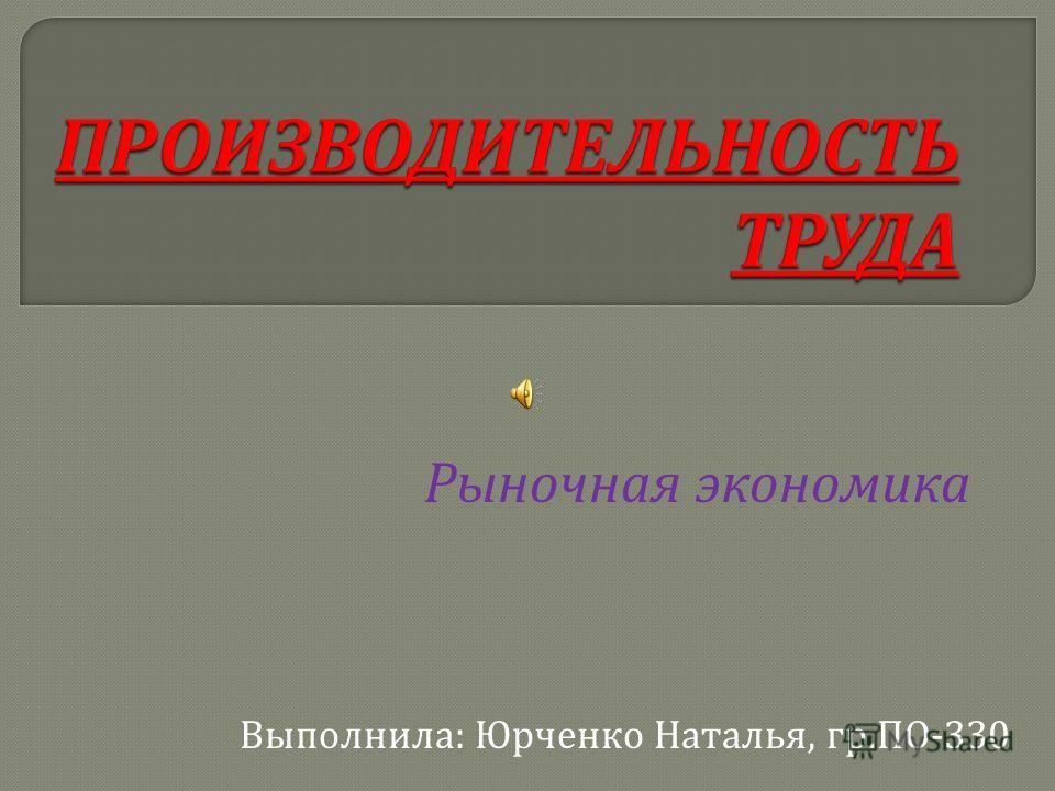 Рыночная экономика Выполнила : Юрченко Наталья, гр. ПО -330