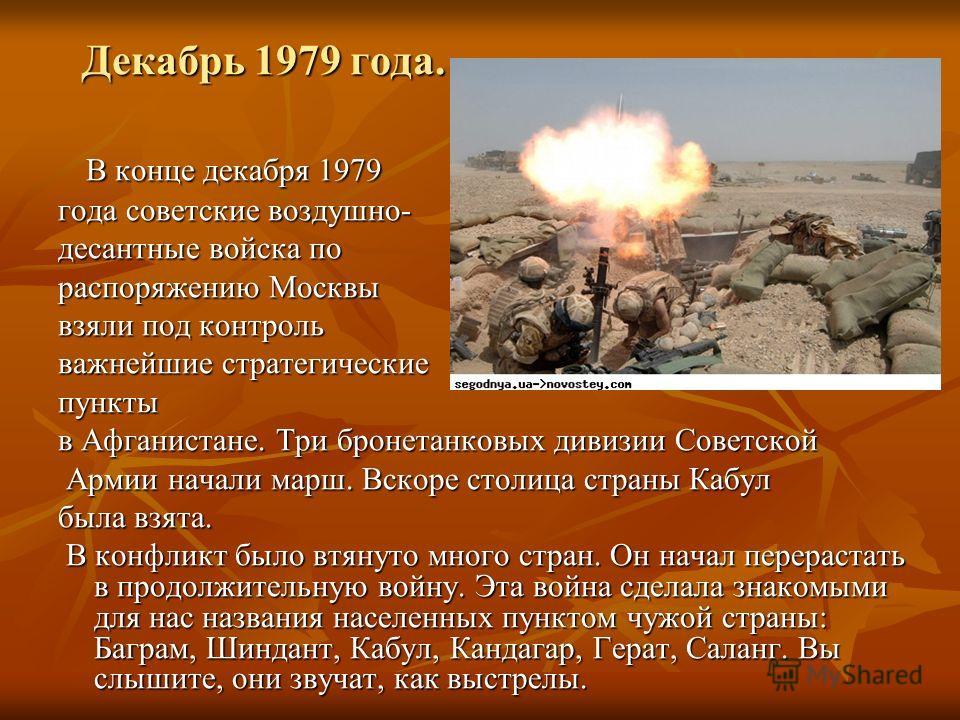 Декабрь 1979 года. В конце декабря 1979 В конце декабря 1979 года советские воздушно- десантные войска по распоряжению Москвы взяли под контроль важнейшие стратегические пункты в Афганистане. Три бронетанковых дивизии Советской Армии начали марш. Вск