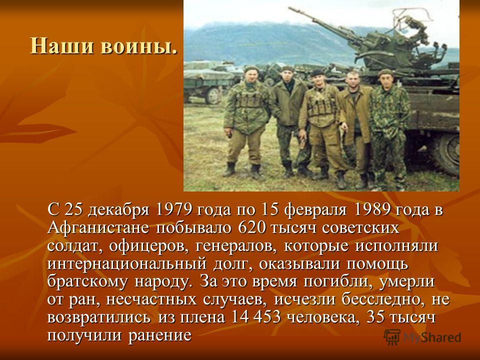 Наши воины. С 25 декабря 1979 года по 15 февраля 1989 года в Афганистане побывало 620 тысяч советских солдат, офицеров, генералов, которые исполняли интернациональный долг, оказывали помощь братскому народу. За это время погибли, умерли от ран, несч