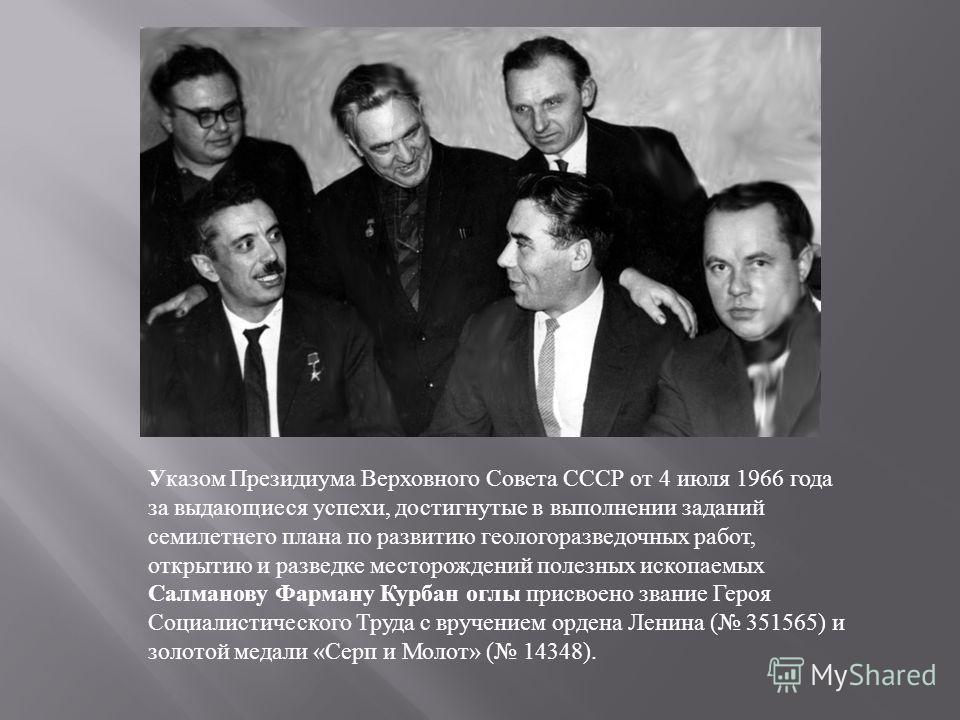 Указом Президиума Верховного Совета СССР от 4 июля 1966 года за выдающиеся успехи, достигнутые в выполнении заданий семилетнего плана по развитию геологоразведочных работ, открытию и разведке месторождений полезных ископаемых Салманову Фарману Курбан