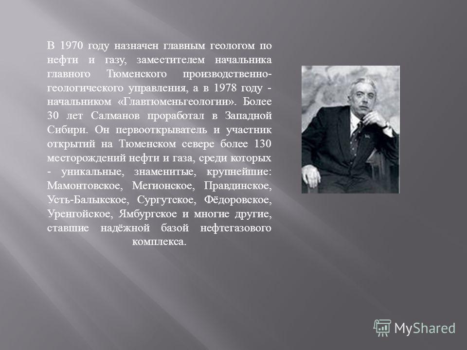 В 1970 году назначен главным геологом по нефти и газу, заместителем начальника главного Тюменского производственно - геологического управления, а в 1978 году - начальником « Главтюменьгеологии ». Более 30 лет Салманов проработал в Западной Сибири. Он