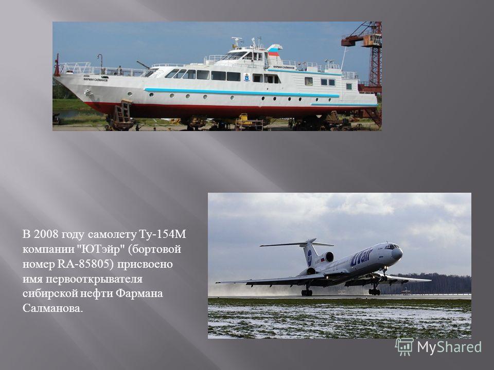 В 2008 году самолету Ту -154 М компании  ЮТэйр  ( бортовой номер RA-85805) присвоено имя первооткрывателя сибирской нефти Фармана Салманова.