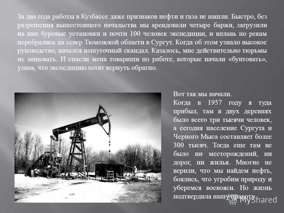 За два года работы в Кузбассе даже признаков нефти и газа не нашли. Быстро, без разрешения вышестоящего начальства мы арендовали четыре баржи, загрузили на них буровые установки и почти 100 человек экспедиции, и вплавь по рекам перебрались на север Т