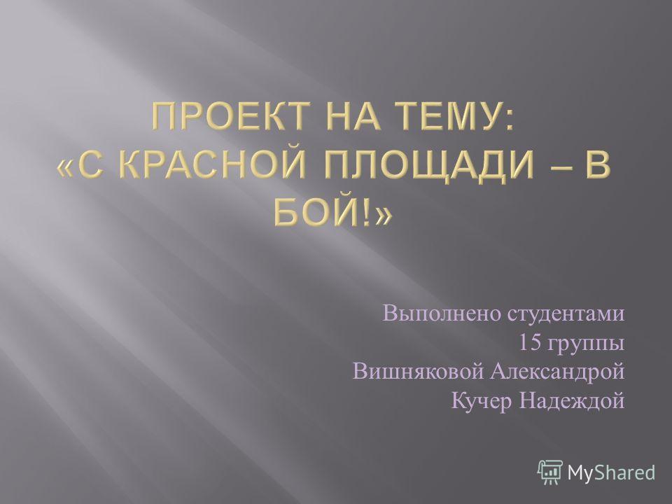 Выполнено студентами 15 группы Вишняковой Александрой Кучер Надеждой