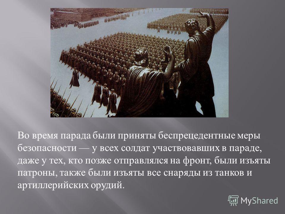 Во время парада были приняты беспрецедентные меры безопасности у всех солдат участвовавших в параде, даже у тех, кто позже отправлялся на фронт, были изъяты патроны, также были изъяты все снаряды из танков и артиллерийских орудий.