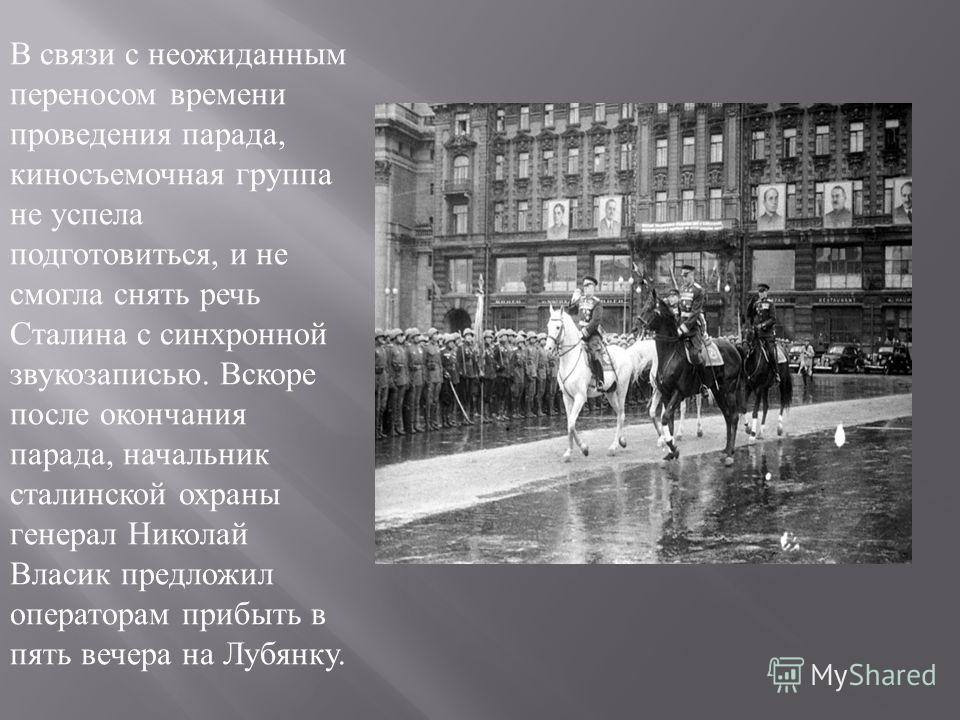 В связи с неожиданным переносом времени проведения парада, киносъемочная группа не успела подготовиться, и не смогла снять речь Сталина с синхронной звукозаписью. Вскоре после окончания парада, начальник сталинской охраны генерал Николай Власик предл