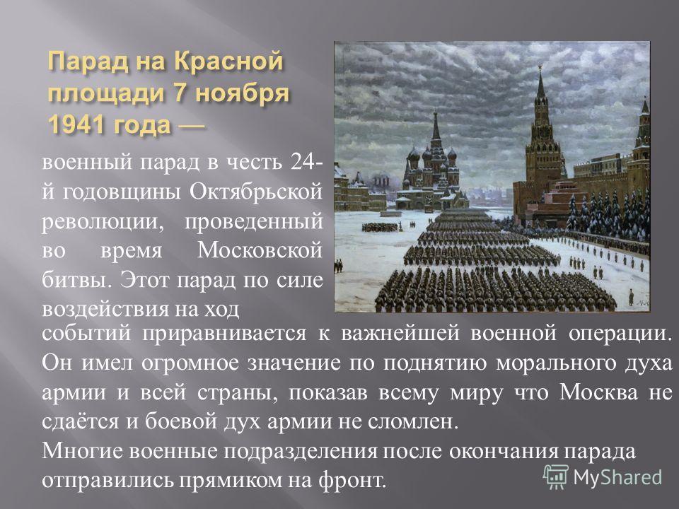 Парад на Красной площади 7 ноября 1941 года Парад на Красной площади 7 ноября 1941 года военный парад в честь 24- й годовщины Октябрьской революции, проведенный во время Московской битвы. Этот парад по силе воздействия на ход событий приравнивается к