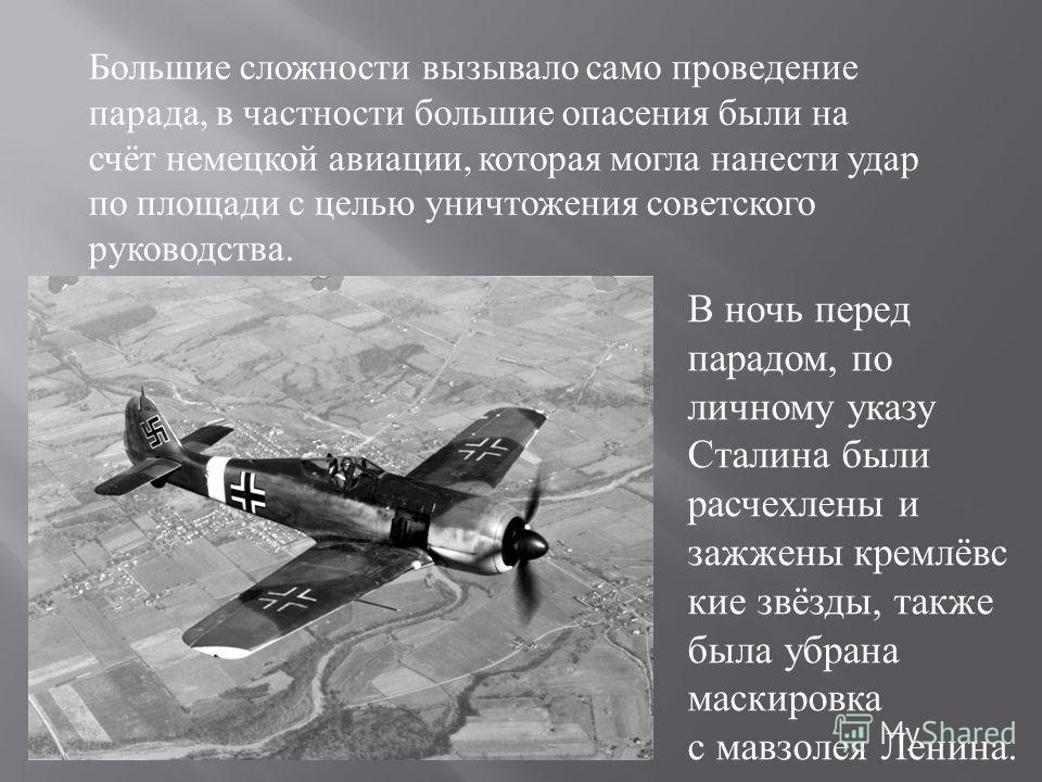Большие сложности вызывало само проведение парада, в частности большие опасения были на счёт немецкой авиации, которая могла нанести удар по площади с целью уничтожения советского руководства. В ночь перед парадом, по личному указу Сталина были расче