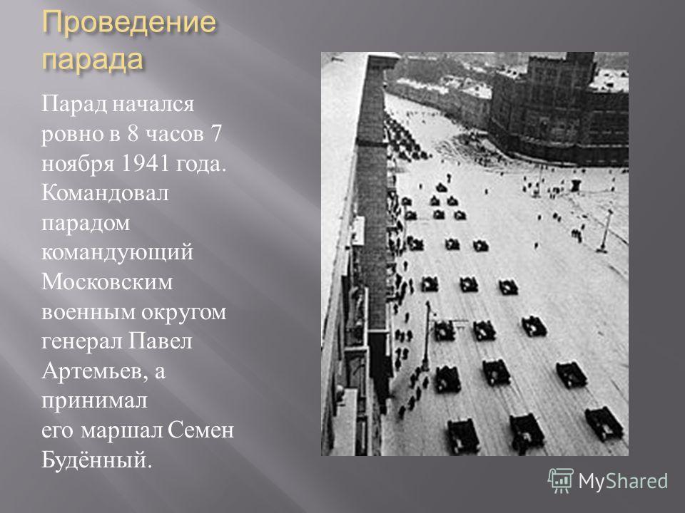 Проведение парада Парад начался ровно в 8 часов 7 ноября 1941 года. Командовал парадом командующий Московским военным округом генерал Павел Артемьев, а принимал его маршал Семен Будённый.