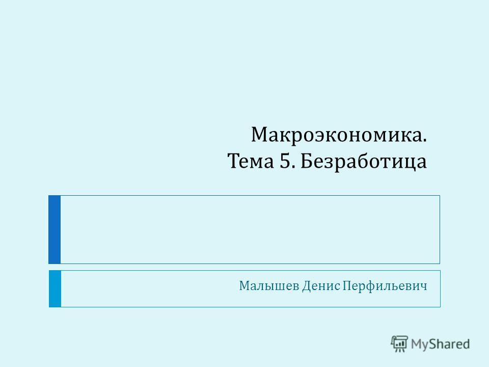 Макроэкономика. Тема 5. Безработица Малышев Денис Перфильевич