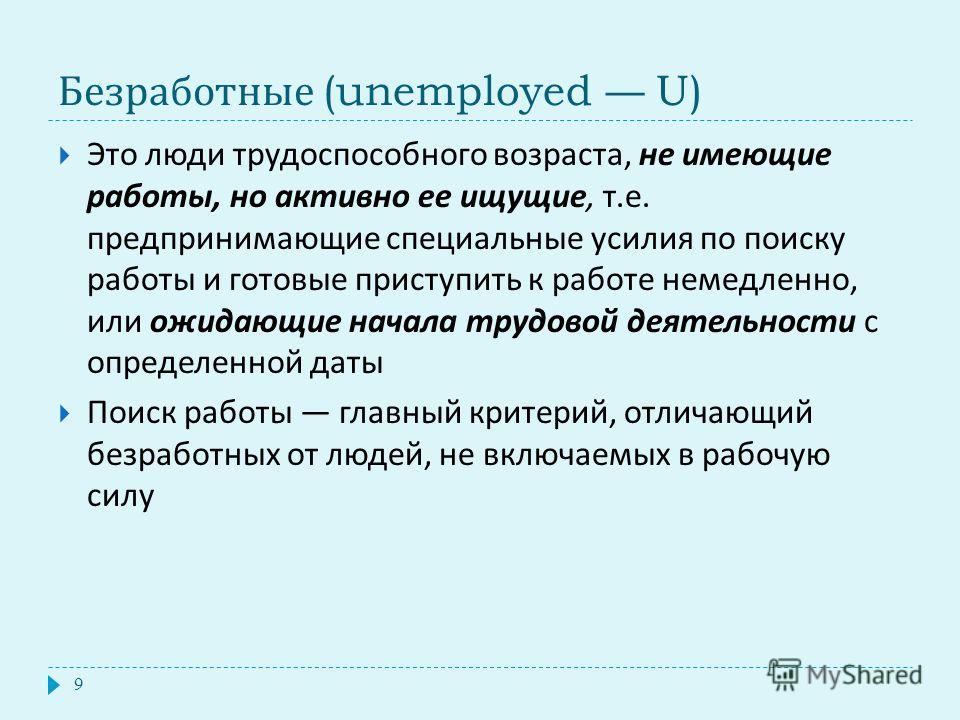 Безработные (unemployed U) Это люди трудоспособного возраста, не имеющие работы, но активно ее ищущие, т. е. предпринимающие специальные усилия по поиску работы и готовые приступить к работе немедленно, или ожидающие начала трудовой деятельности с оп