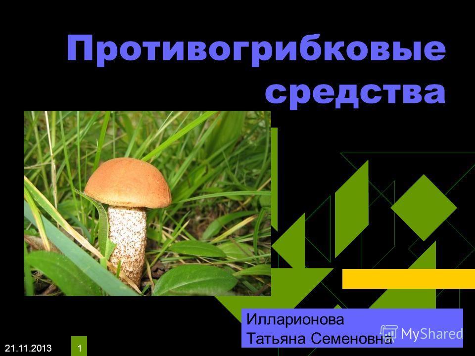 21.11.2013 1 Противогрибковые средства Илларионова Татьяна Семеновна