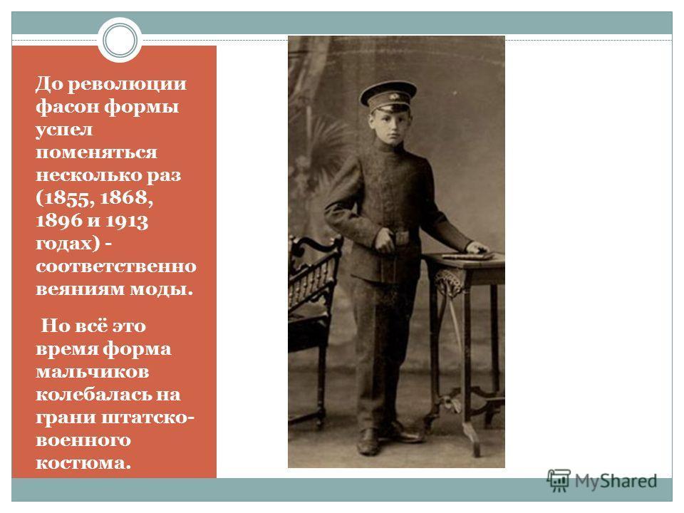 До революции фасон формы успел поменяться несколько раз (1855, 1868, 1896 и 1913 годах) - соответственно веяниям моды. Но всё это время форма мальчиков колебалась на грани штатско- военного костюма.