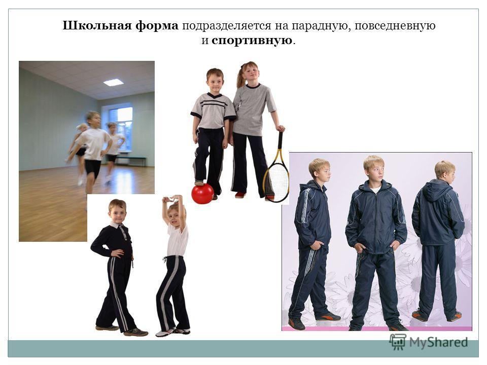 Школьная форма подразделяется на парадную, повседневную и спортивную.