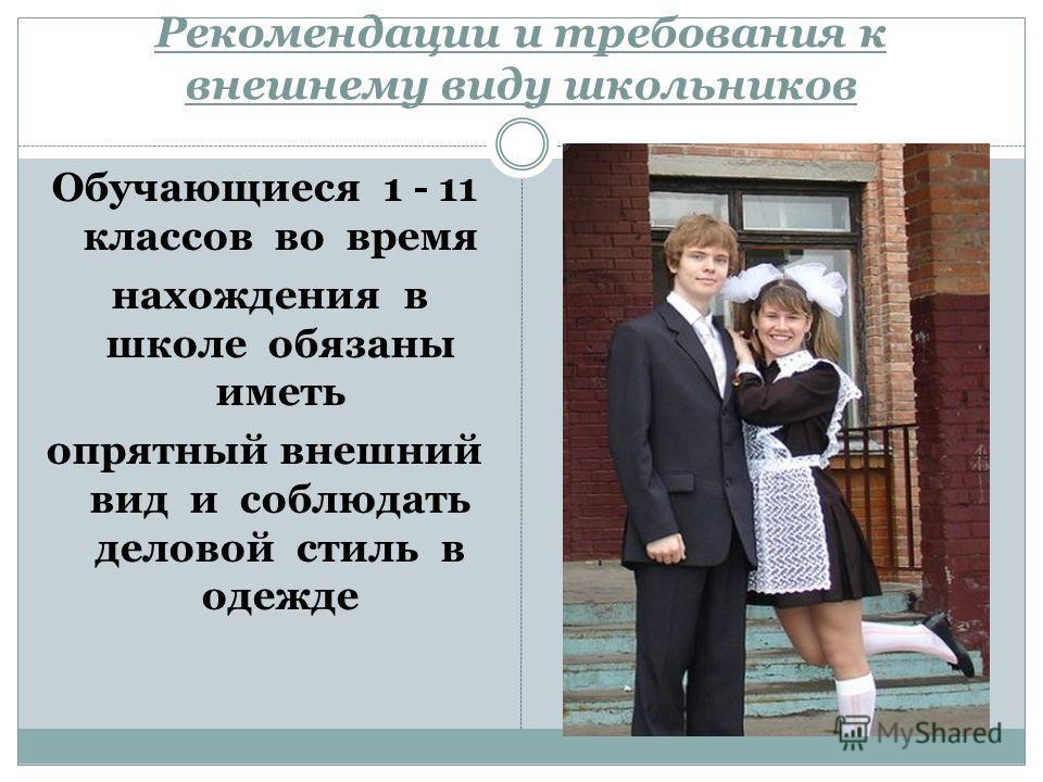 Рекомендации и требования к внешнему виду школьников Обучающиеся 1 - 11 классов во время нахождения в школе обязаны иметь опрятный внешний вид и соблюдать деловой стиль в одежде