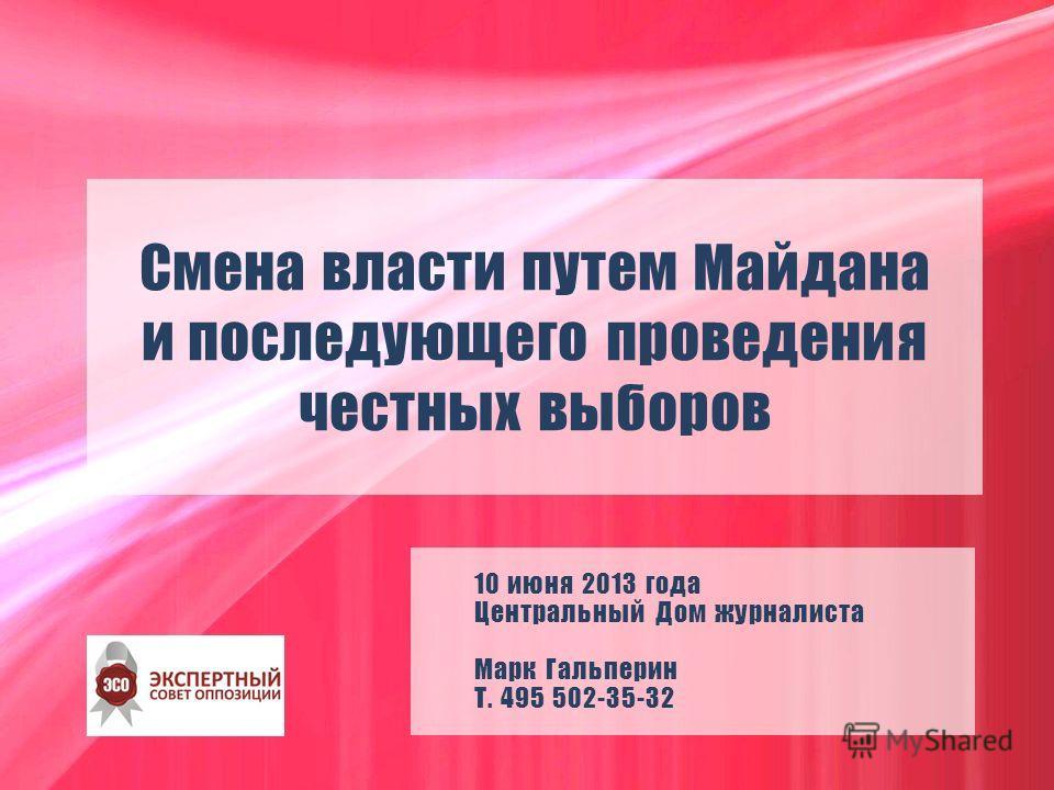 Смена власти путем Майдана и последующего проведения честных выборов 10 июня 2013 года Центральный Дом журналиста Марк Гальперин Т. 495 502-35-32