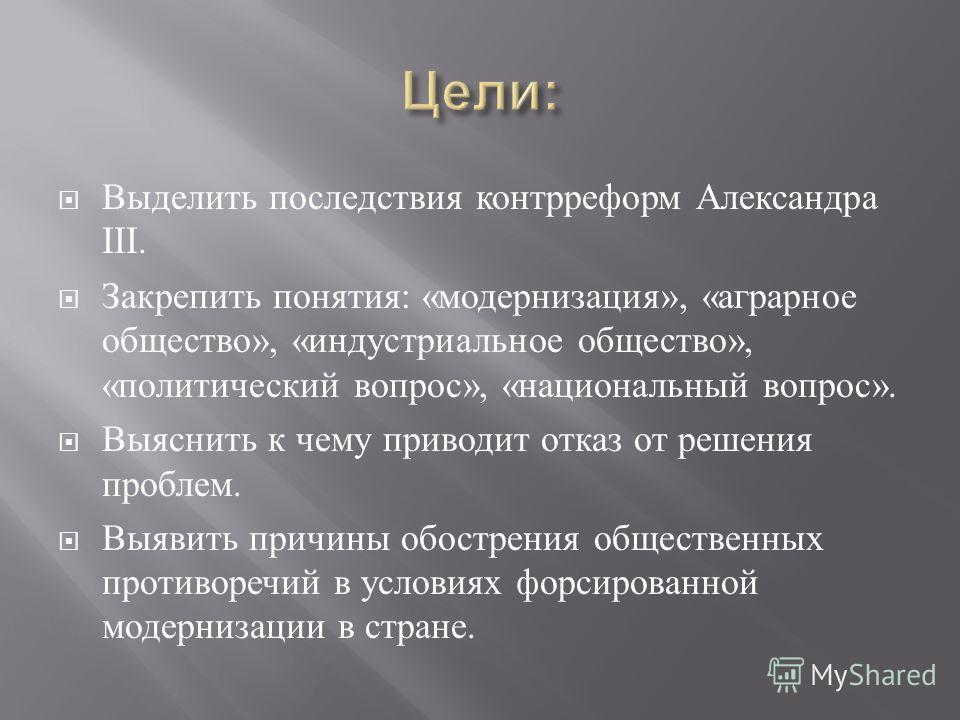 Выделить последствия контрреформ Александра III. Закрепить понятия : « модернизация », « аграрное общество », « индустриальное общество », « политический вопрос », « национальный вопрос ». Выяснить к чему приводит отказ от решения проблем. Выявить пр