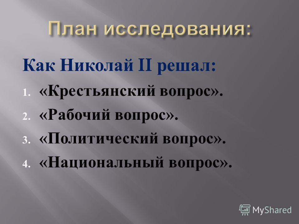 Как Николай II решал : 1. « Крестьянский вопрос ». 2. « Рабочий вопрос ». 3. « Политический вопрос ». 4. « Национальный вопрос ».