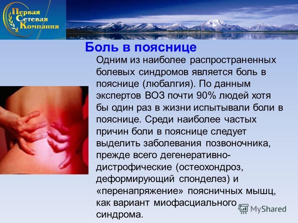 Одним из наиболее распространенных болевых синдромов является боль в пояснице (любалгия). По данным экспертов ВОЗ почти 90% людей хотя бы один раз в жизни испытывали боли в пояснице. Среди наиболее частых причин боли в пояснице следует выделить забол