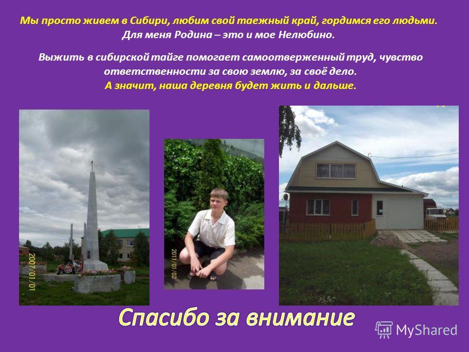 Мы просто живем в Сибири, любим свой таежный край, гордимся его людьми. Для меня Родина – это и мое Нелюбино. Выжить в сибирской тайге помогает самоотверженный труд, чувство ответственности за свою землю, за своё дело. А значит, наша деревня будет жи