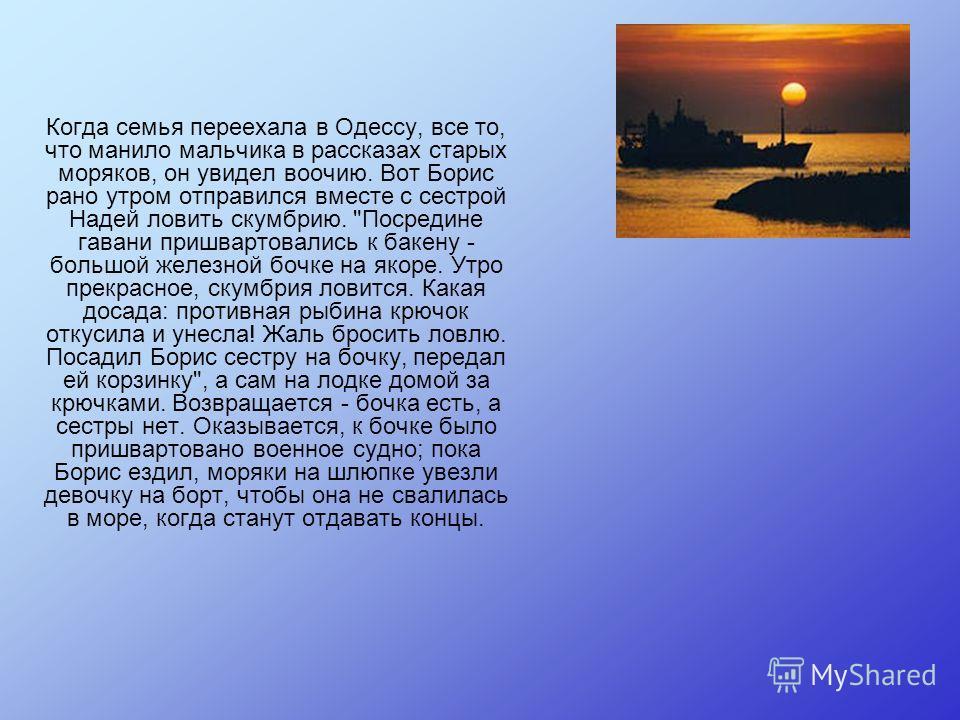 Когда семья переехала в Одессу, все то, что манило мальчика в рассказах старых моряков, он увидел воочию. Вот Борис рано утром отправился вместе с сестрой Надей ловить скумбрию.
