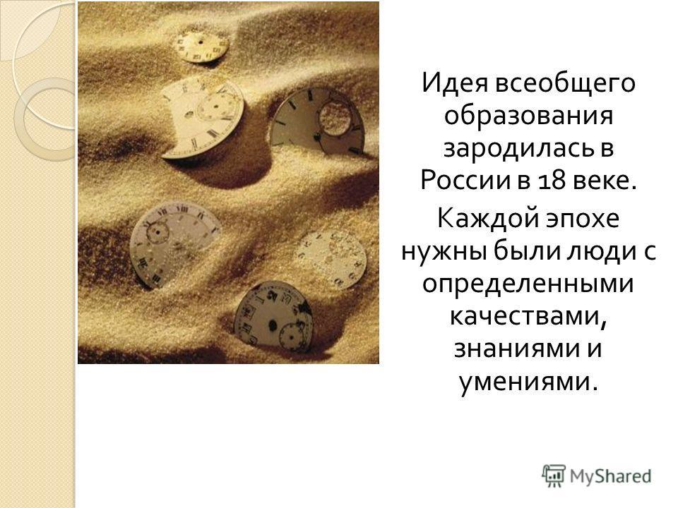 Идея всеобщего образования зародилась в России в 18 веке. Каждой эпохе нужны были люди с определенными качествами, знаниями и умениями.