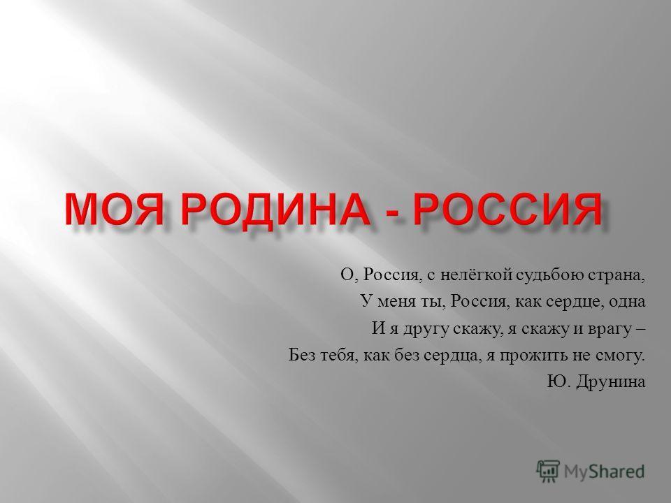 О, Россия, с нелёгкой судьбою страна, У меня ты, Россия, как сердце, одна И я другу скажу, я скажу и врагу – Без тебя, как без сердца, я прожить не смогу. Ю. Друнина