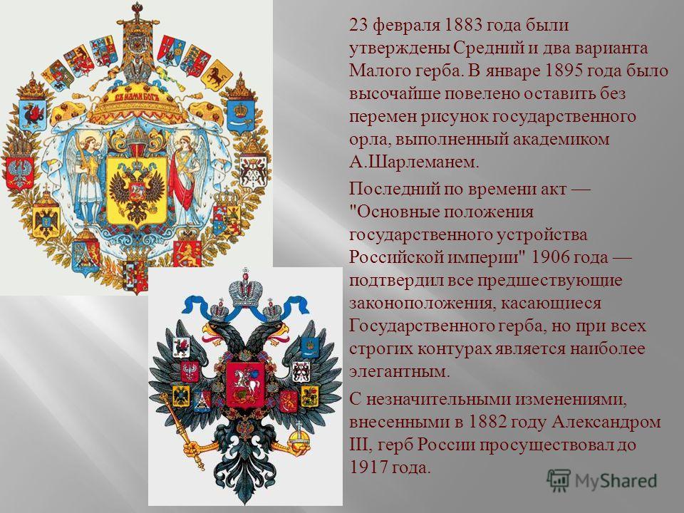 23 февраля 1883 года были утверждены Средний и два варианта Малого герба. В январе 1895 года было высочайше повелено оставить без перемен рисунок государственного орла, выполненный академиком А. Шарлеманем. Последний по времени акт