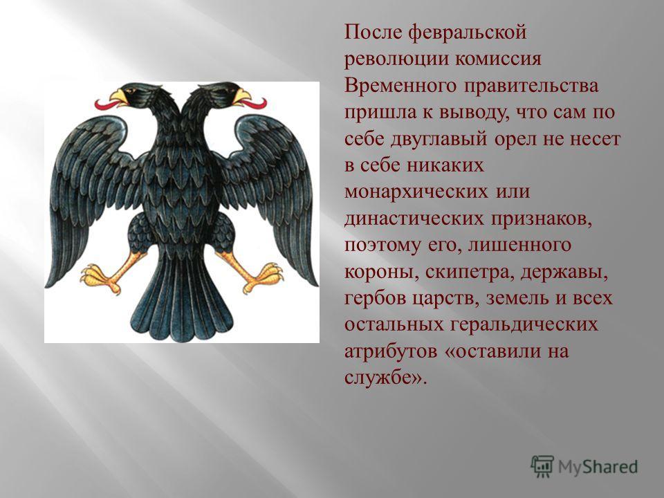 После февральской революции комиссия Временного правительства пришла к выводу, что сам по себе двуглавый орел не несет в себе никаких монархических или династических признаков, поэтому его, лишенного короны, скипетра, державы, гербов царств, земель и