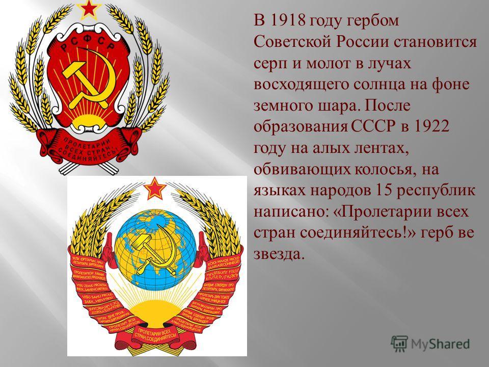 В 1918 году гербом Советской России становится серп и молот в лучах восходящего солнца на фоне земного шара. После образования СССР в 1922 году на алых лентах, обвивающих колосья, на языках народов 15 республик написано : « Пролетарии всех стран соед