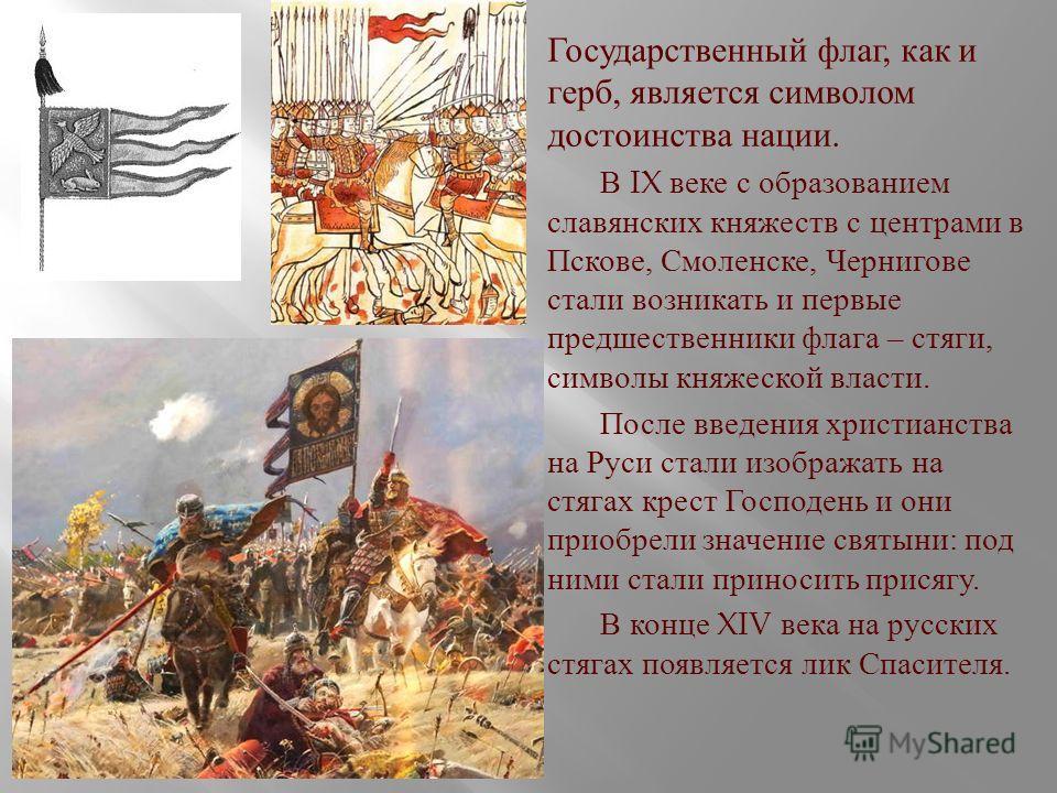 Государственный флаг, как и герб, является символом достоинства нации. В IX веке с образованием славянских княжеств с центрами в Пскове, Смоленске, Чернигове стали возникать и первые предшественники флага – стяги, символы княжеской власти. После введ