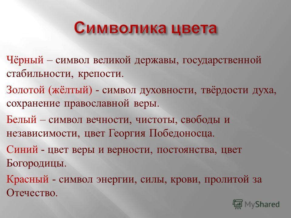 Чёрный – символ великой державы, государственной стабильности, крепости. Золотой ( жёлтый ) - символ духовности, твёрдости духа, сохранение православной веры. Белый – символ вечности, чистоты, свободы и независимости, цвет Георгия Победоносца. Синий
