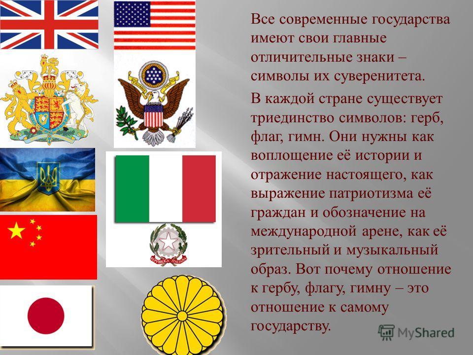 Все современные государства имеют свои главные отличительные знаки – символы их суверенитета. В каждой стране существует триединство символов : герб, флаг, гимн. Они нужны как воплощение её истории и отражение настоящего, как выражение патриотизма её