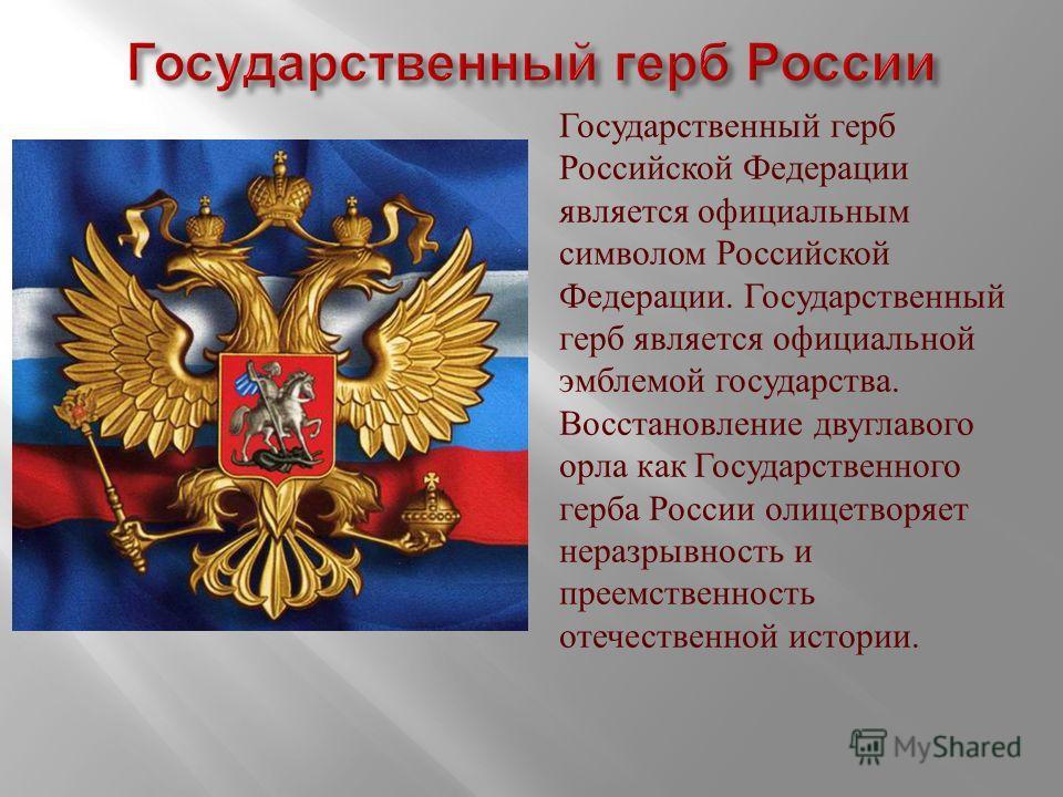 Государственный герб Российской Федерации является официальным символом Российской Федерации. Государственный герб является официальной эмблемой государства. Восстановление двуглавого орла как Государственного герба России олицетворяет неразрывность