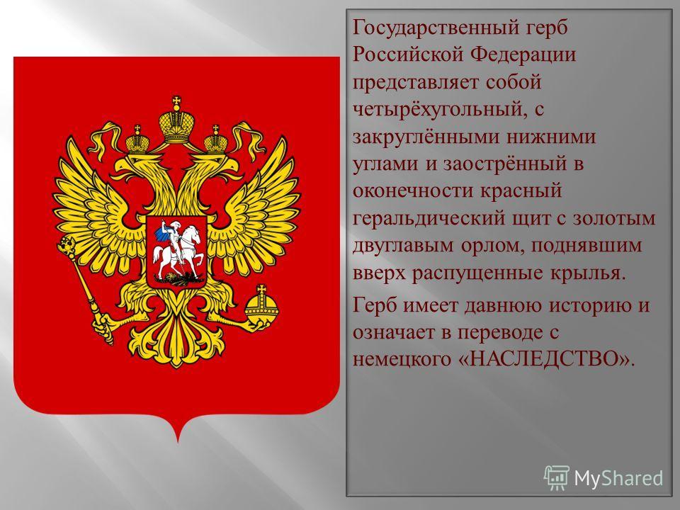 Государственный герб Российской Федерации представляет собой четырёхугольный, с закруглёнными нижними углами и заострённый в оконечности красный геральдический щит с золотым двуглавым орлом, поднявшим вверх распущенные крылья. Герб имеет давнюю истор