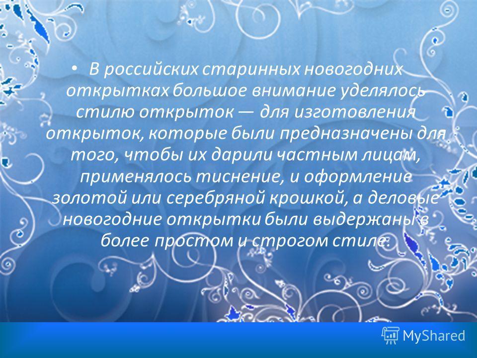 В российских старинных новогодних открытках большое внимание уделялось стилю открыток для изготовления открыток, которые были предназначены для того, чтобы их дарили частным лицам, применялось тиснение, и оформление золотой или серебряной крошкой, а