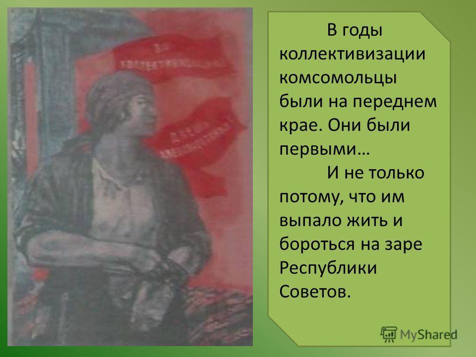 В годы коллективизации комсомольцы были на переднем крае. Они были первыми… И не только потому, что им выпало жить и бороться на заре Республики Советов.