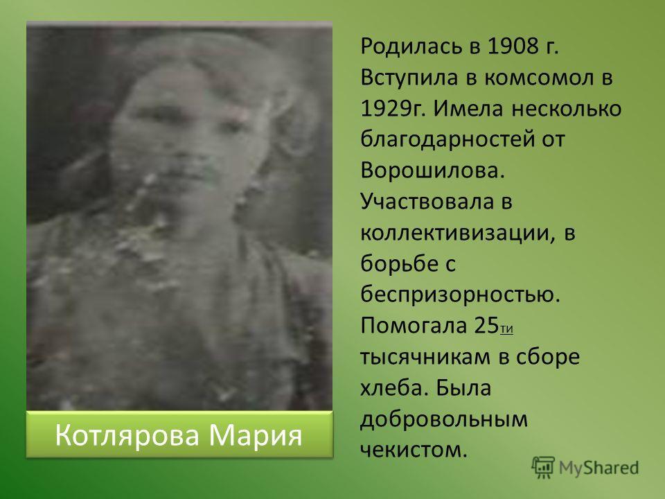 Котлярова Мария Родилась в 1908 г. Вступила в комсомол в 1929г. Имела несколько благодарностей от Ворошилова. Участвовала в коллективизации, в борьбе с беспризорностью. Помогала 25 ти тысячникам в сборе хлеба. Была добровольным чекистом.