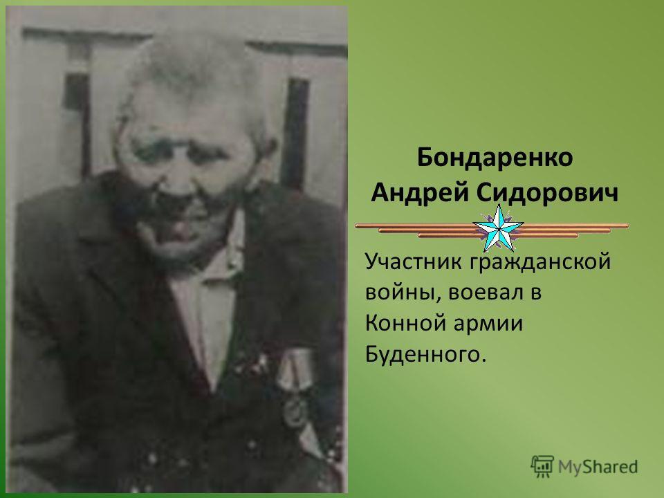 Бондаренко Андрей Сидорович Участник гражданской войны, воевал в Конной армии Буденного.