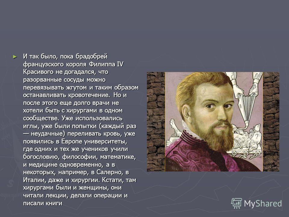 И так было, пока брадобрей французского короля Филиппа IV Красивого не догадался, что разорванные сосуды можно перевязывать жгутом и таким образом останавливать кровотечение. Но и после этого еще долго врачи не хотели быть с хирургами в одном сообщес