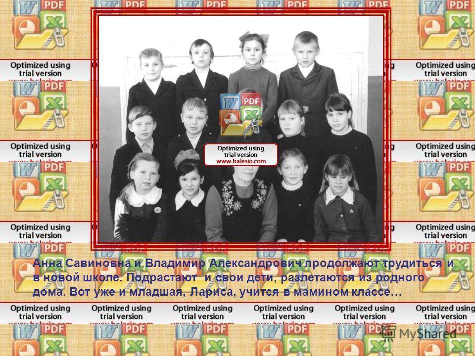 Анна Савиновна и Владимир Александрович продолжают трудиться и в новой школе. Подрастают и свои дети, разлетаются из родного дома. Вот уже и младшая, Лариса, учится в мамином классе…