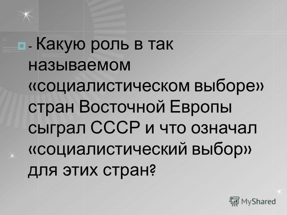 - Какую роль в так называемом « социалистическом выборе » стран Восточной Европы сыграл СССР и что означал « социалистический выбор » для этих стран ?