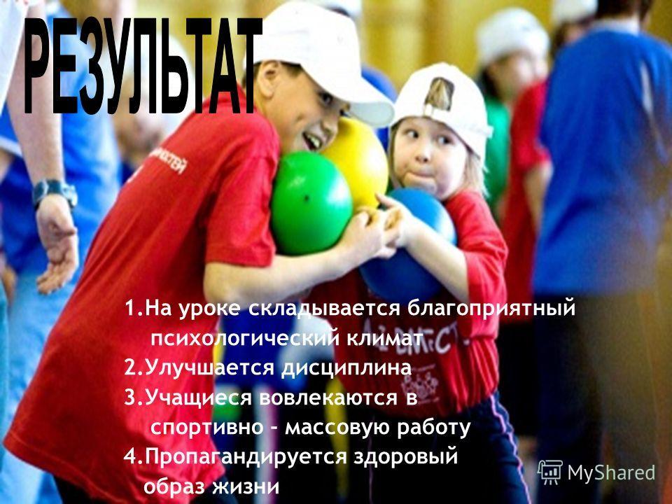1.На уроке складывается благоприятный психологический климат 2.Улучшается дисциплина 3.Учащиеся вовлекаются в спортивно - массовую работу 4.Пропагандируется здоровый образ жизни