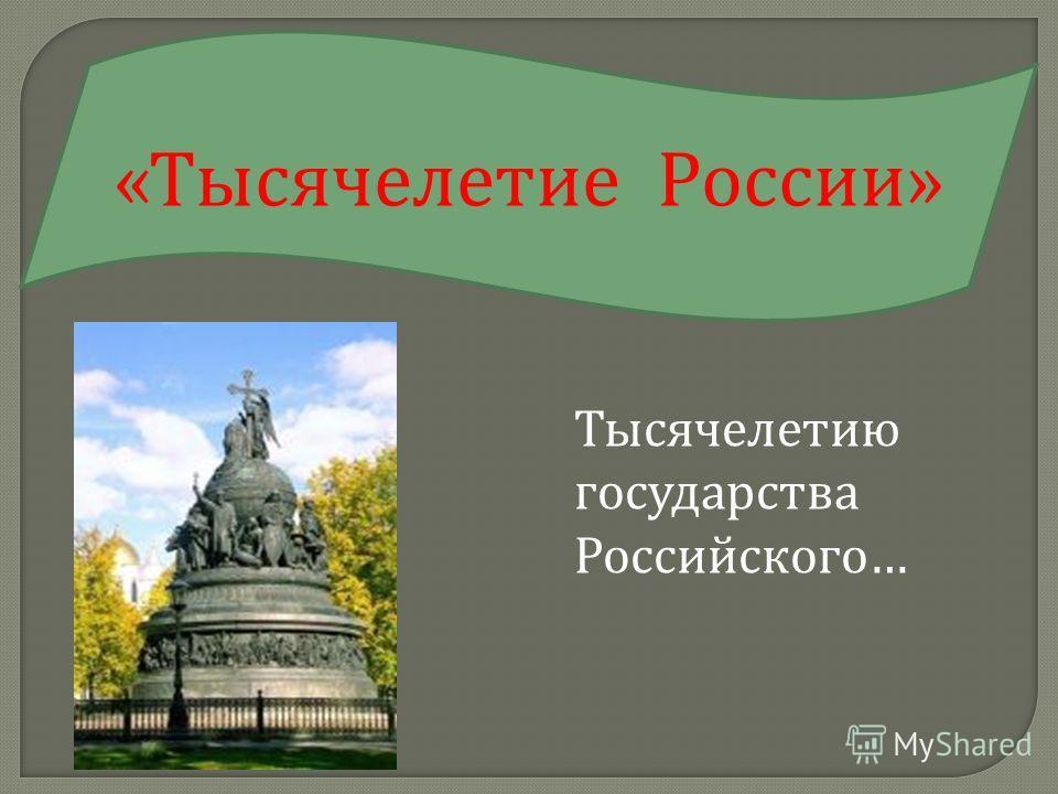 Тысячелетию государства Российского … « Тысячелетие России »